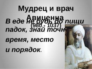 Мудрец и врач Авиценна (980 - 1037) В еде не будь до пищи падок, знай точно в