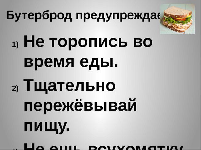 Бутерброд предупреждает! Не торопись во время еды. Тщательно пережёвывай пищу...