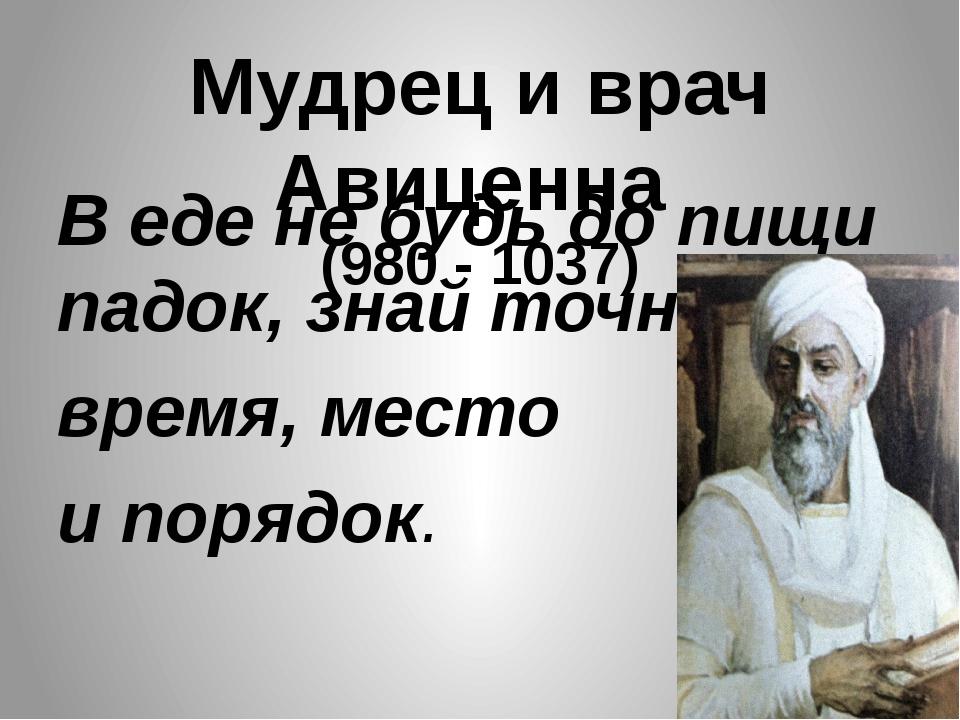 Мудрец и врач Авиценна (980 - 1037) В еде не будь до пищи падок, знай точно в...