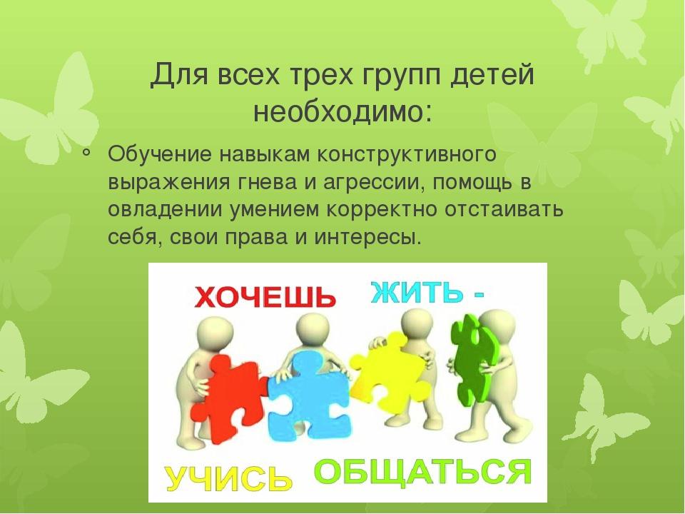 Для всех трех групп детей необходимо: Обучение навыкам конструктивного выраже...
