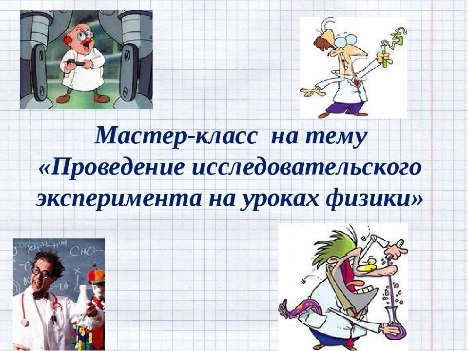 Мастер-класс на тему «Проведение исследовательского эксперимента на уроках фи...