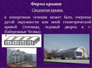 Форма крыши Сводчатая крыша в поперечном сечении может быть очерчена дугой ок
