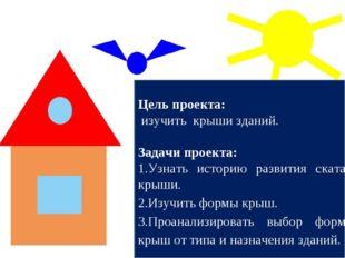 Цель проекта: изучить крыши зданий. Задачи проекта: Узнать историю развития с