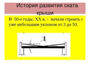 История развития ската крыши В 50-е годы. ХХ в. - начали строить с уже неболь