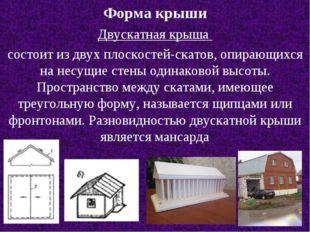 Форма крыши Двускатная крыша состоит из двух плоскостей-скатов, опирающихся н