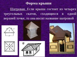 Форма крыши Шатровая. Если крыша состоит из четырех треугольных скатов, сходя