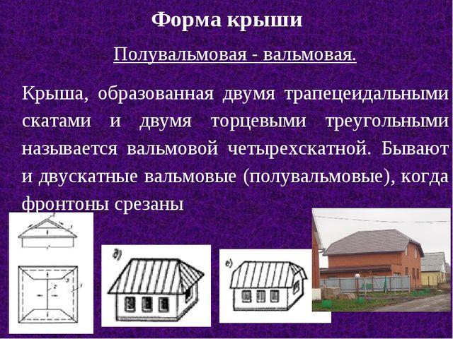 Форма крыши Полувальмовая - вальмовая. Крыша, образованная двумя трапецеидаль...