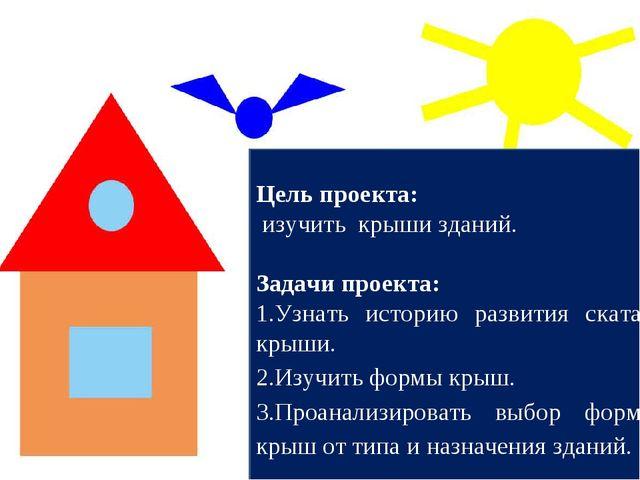Цель проекта: изучить крыши зданий. Задачи проекта: Узнать историю развития с...