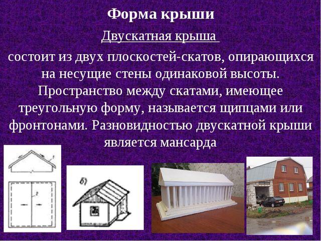 Форма крыши Двускатная крыша состоит из двух плоскостей-скатов, опирающихся н...