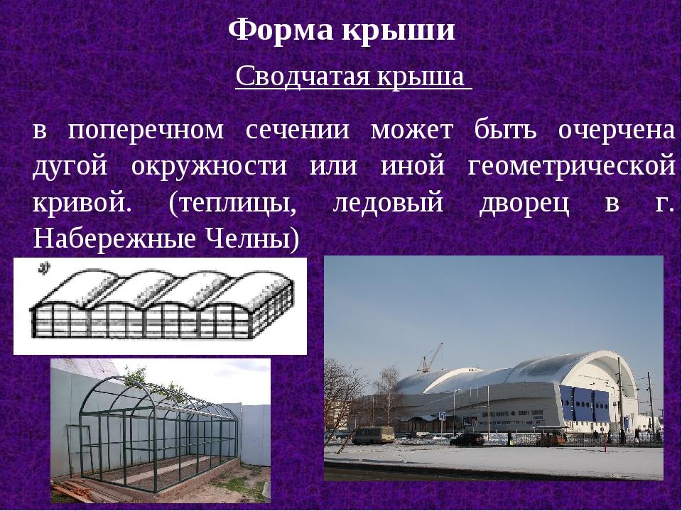 Форма крыши Сводчатая крыша в поперечном сечении может быть очерчена дугой ок...