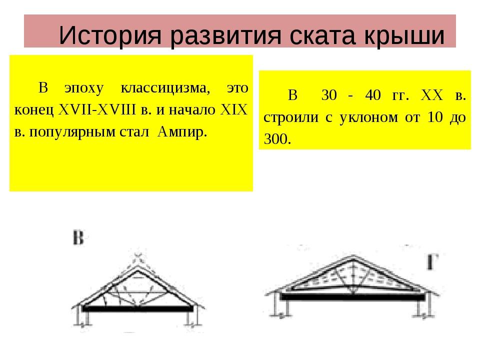 История развития ската крыши В эпоху классицизма, это конец ХVII-XVIII в. и н...
