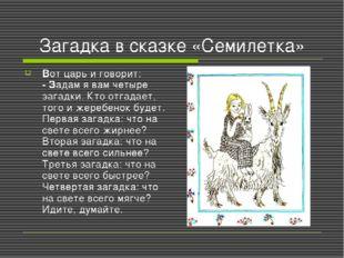 Загадка в сказке «Семилетка» Вот царь и говорит: - Задам я вам четыре загадки