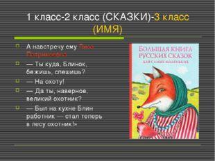 1 класс-2 класс (СКАЗКИ)-3 класс (ИМЯ) А навстречу ему Лиса Патрикеевна — Ты