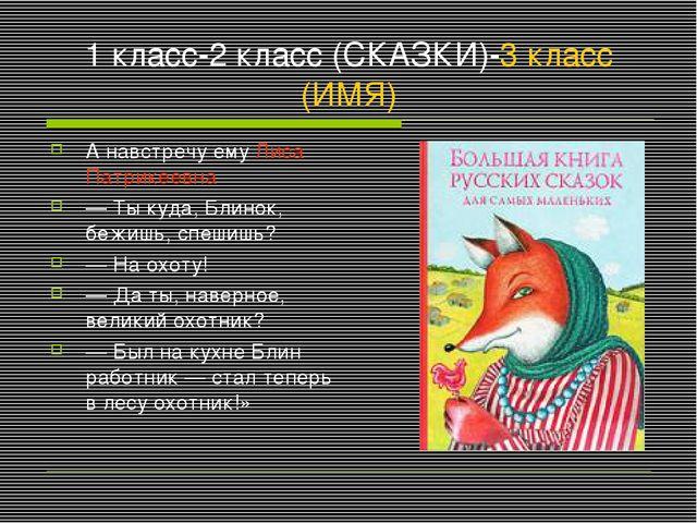 1 класс-2 класс (СКАЗКИ)-3 класс (ИМЯ) А навстречу ему Лиса Патрикеевна — Ты...