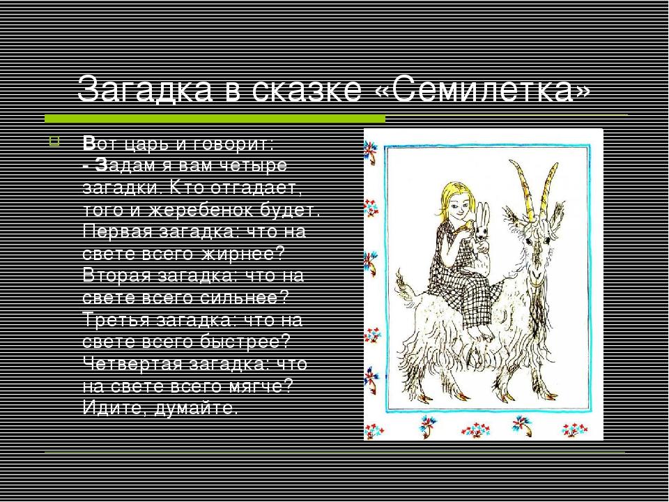 Загадка в сказке «Семилетка» Вот царь и говорит: - Задам я вам четыре загадки...