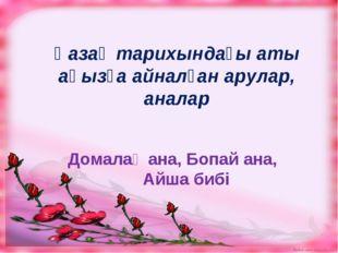 Қазақ тарихындағы аты аңызға айналған арулар, аналар Домалақ ана, Бопай ана