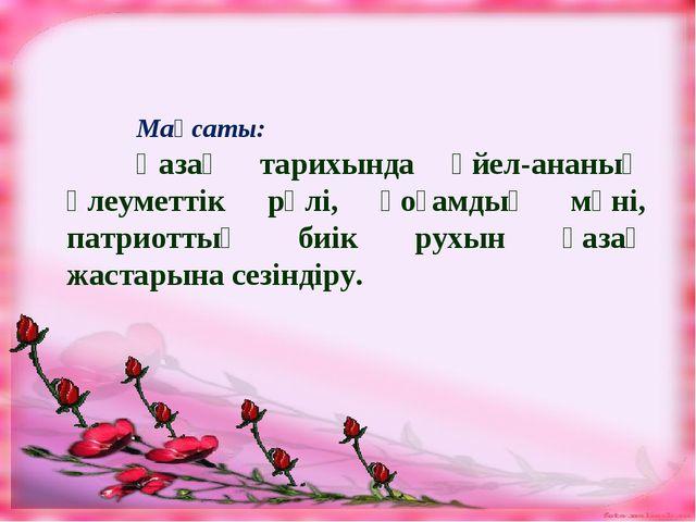 Мақсаты: Қазақ тарихында әйел-ананың әлеуметтік рөлі, қоғамдық мәні, патрио...