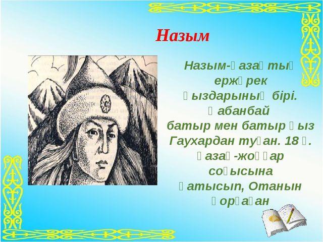 Назым  Назым-қазақтың ержүрек қыздарының бірі. Қабанбай батыр мен батыр қыз...