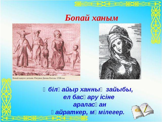Бопай ханым  Әбілқайыр ханның зайыбы, ел басқару ісіне араласқан қайраткер,...