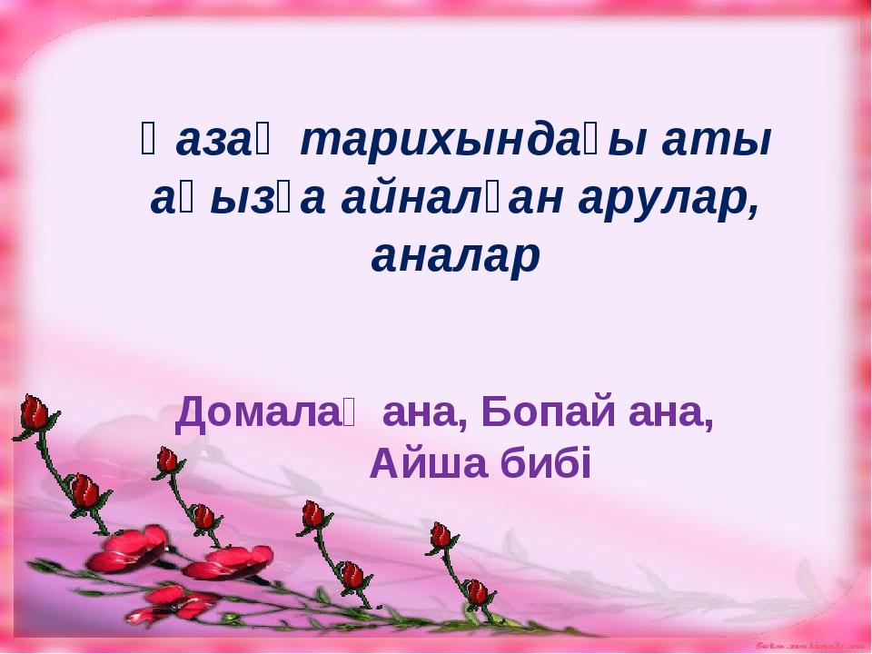 Қазақ тарихындағы аты аңызға айналған арулар, аналар Домалақ ана, Бопай ана...