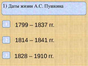 1) Даты жизни А.С. Пушкина 1 3 2 1799 – 1837 гг. 1814 – 1841 гг. 1828 – 1910