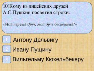 10)Кому из лицейских друзей А.С.Пушкин посвятил строки: «Мой первый друг, мо