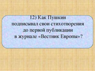 12) Как Пушкин подписывал свои стихотворения до первой публикации в журнале
