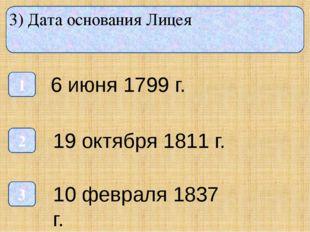 3) Дата основания Лицея 1 3 2 6 июня 1799 г. 19 октября 1811 г. 10 февраля 1