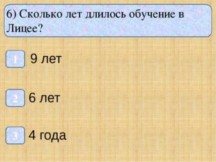 6) Сколько лет длилось обучение в Лицее? 1 3 2 9 лет 6 лет 4 года