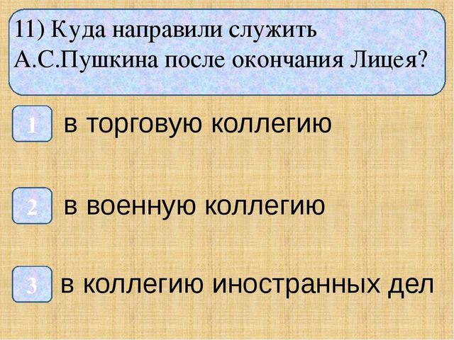 11) Куда направили служить А.С.Пушкина после окончания Лицея? 1 3 2 в торгов...