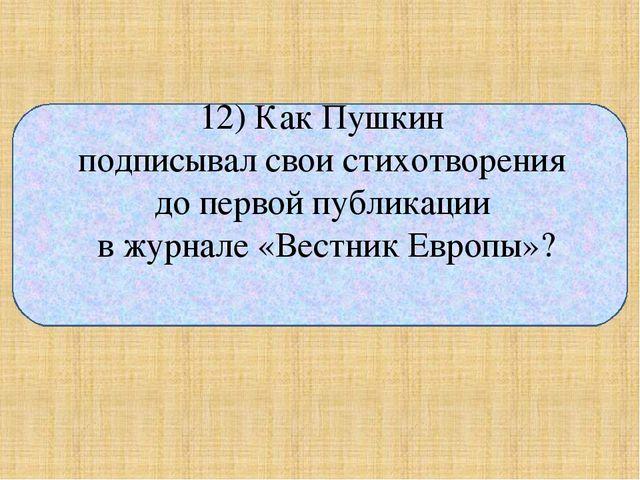 12) Как Пушкин подписывал свои стихотворения до первой публикации в журнале...