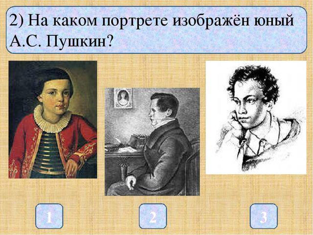 2) На каком портрете изображён юный А.С. Пушкин? 1 3 2
