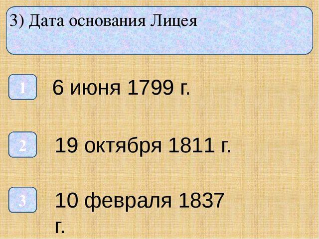 3) Дата основания Лицея 1 3 2 6 июня 1799 г. 19 октября 1811 г. 10 февраля 1...