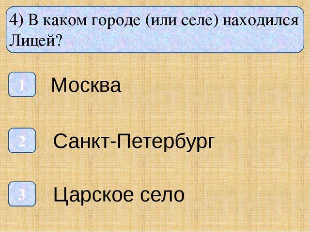 4) В каком городе (или селе) находился Лицей? 1 3 2 Москва Санкт-Петербург Ц...