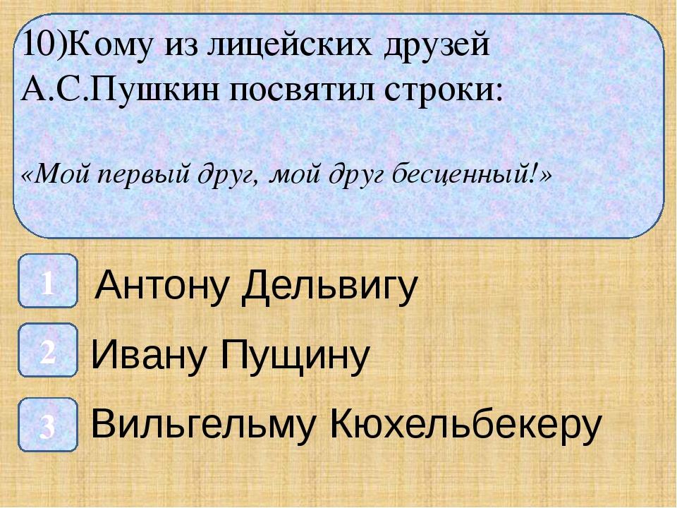 10)Кому из лицейских друзей А.С.Пушкин посвятил строки: «Мой первый друг, мо...