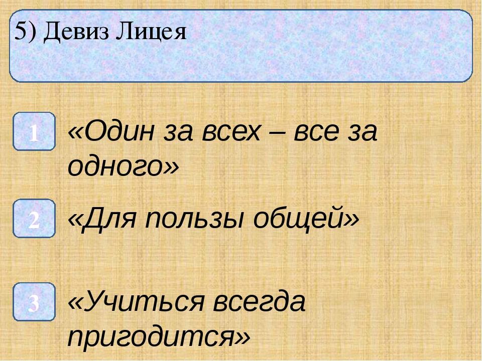 5) Девиз Лицея 1 3 2 «Один за всех – все за одного» «Для пользы общей» «Учит...