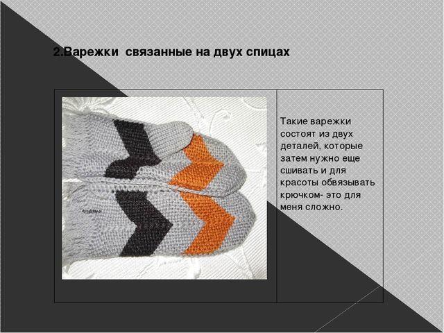 2.Варежки связанные на двух спицах    Такие варежки состоят из двух детале...