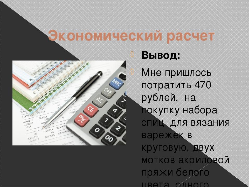 Экономический расчет Вывод: Мне пришлось потратить 470 рублей, на покупку на...