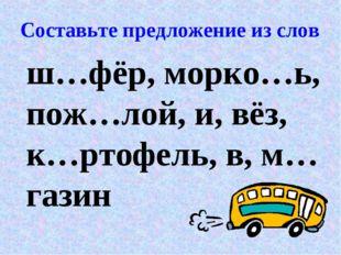 Составьте предложение из слов ш…фёр, морко…ь, пож…лой, и, вёз, к…ртофель, в,