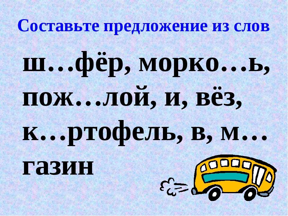 Составьте предложение из слов ш…фёр, морко…ь, пож…лой, и, вёз, к…ртофель, в,...