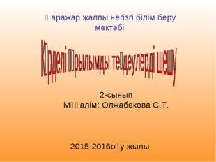 Қаражар жалпы негізгі білім беру мектебі 2-сынып Мұғалім: Олжабекова С.Т. 201