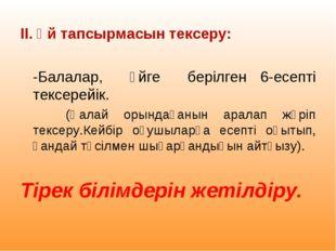 ІІ. Үй тапсырмасын тексеру: -Балалар, үйге берілген 6-есепті тексерейік. (Қа