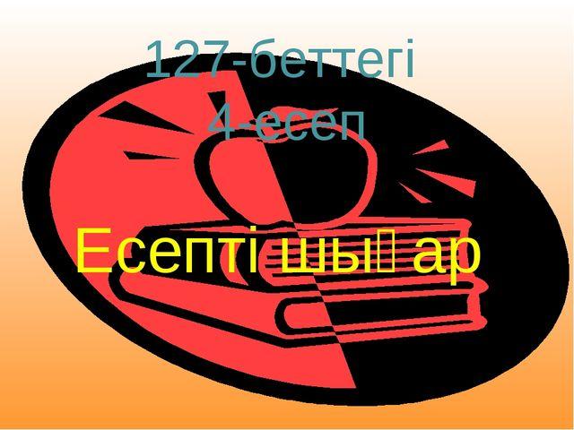 Есепті шығар. 127-беттегі 4-есеп Есепті шығар .