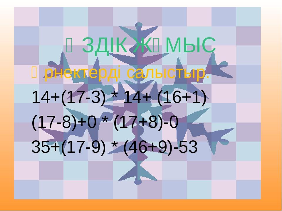 ӨЗДІК ЖҰМЫС Өрнектерді салыстыр. 14+(17-3) * 14+ (16+1) (17-8)+0 * (17+8)-0...
