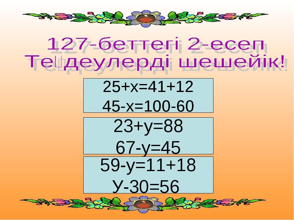 25+х=41+12 45-х=100-60 23+у=88 67-у=45 59-у=11+18 У-30=56