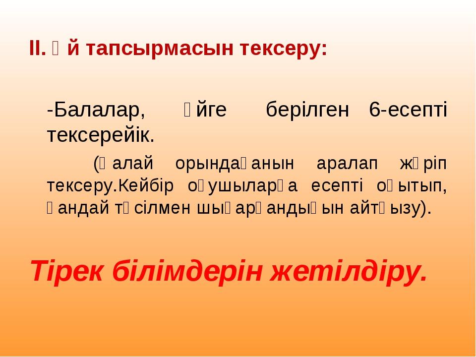 ІІ. Үй тапсырмасын тексеру: -Балалар, үйге берілген 6-есепті тексерейік. (Қа...
