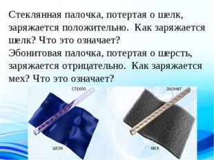 Стеклянная палочка, потертая о шелк, заряжается положительно. Как заряжается