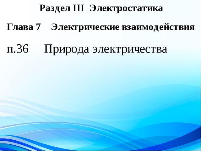 Раздел III Электростатика п.36 Природа электричества Глава 7 Электрические вз...