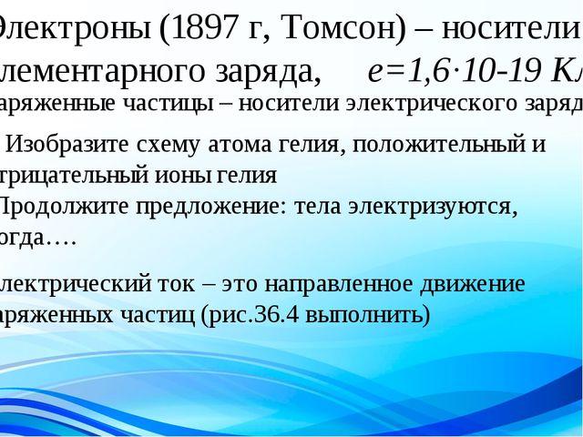 Электроны (1897 г, Томсон) – носители элементарного заряда, е=1,6·10-19 Кл За...