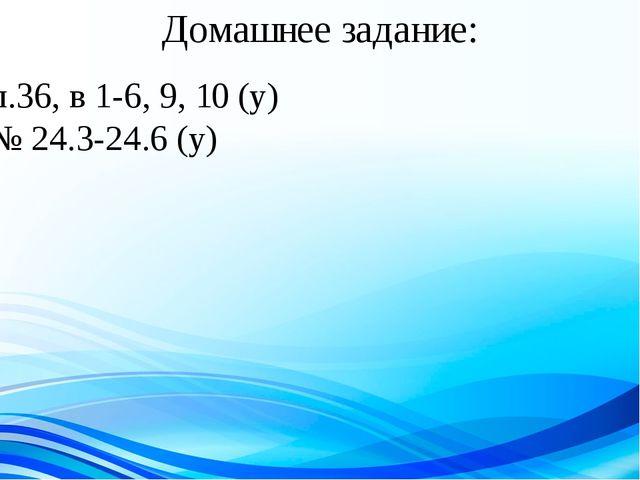 Домашнее задание: п.36, в 1-6, 9, 10 (у) № 24.3-24.6 (у)